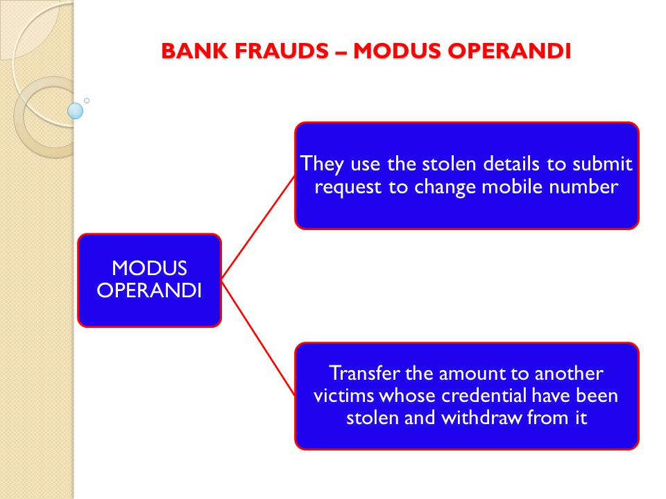 BANK FRAUDS – MODUS OPERANDI MODUS OPERANDI They use the stolen details to submit request to change mobile number Transfer the amount to another victims whose credential have been stolen and withdraw from it