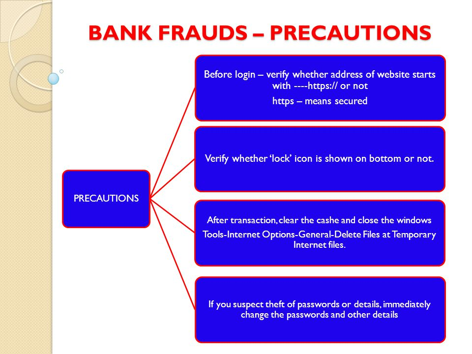 BANK FRAUDS – PRECAUTIONS PRECAUTIONS Before login – verify whether address of website starts with ----https:// or not https – means secured Verify whether 'lock' icon is shown on bottom or not.
