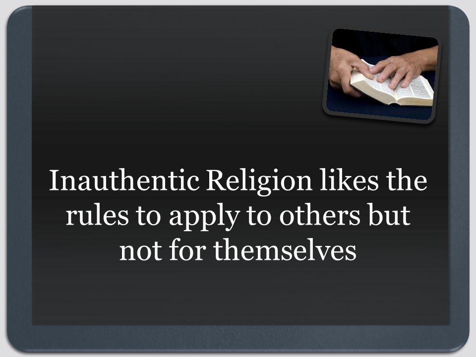 Inauthentic Religion likes the rules to apply to others but not for themselves
