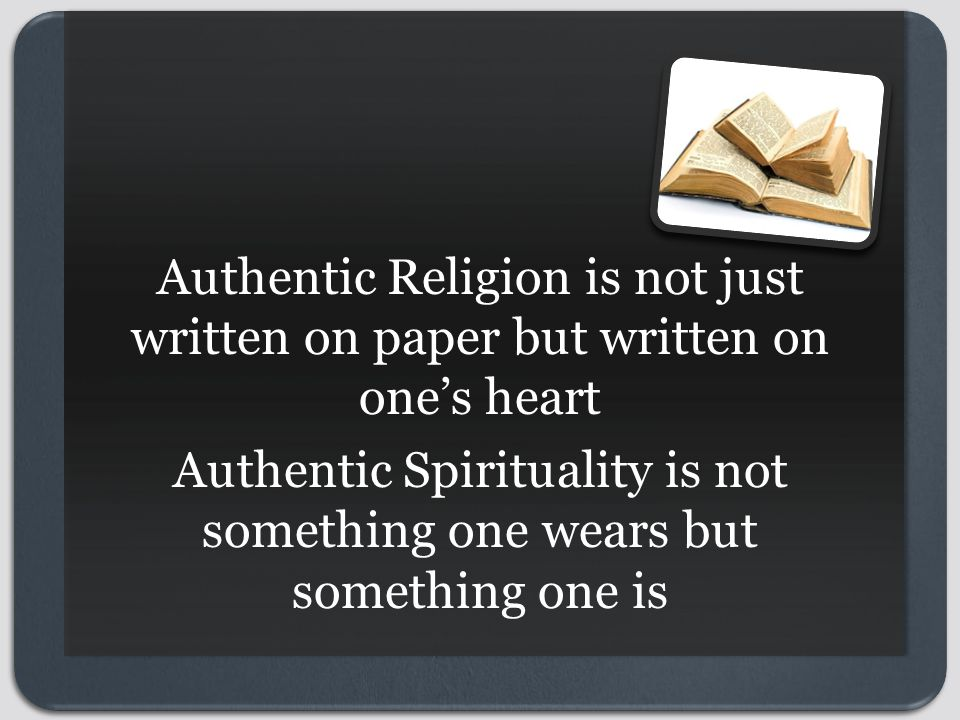 Authentic Religion is not just written on paper but written on one's heart Authentic Spirituality is not something one wears but something one is