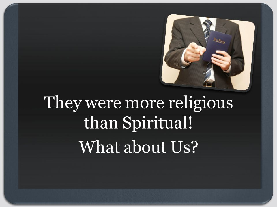 They were more religious than Spiritual! What about Us