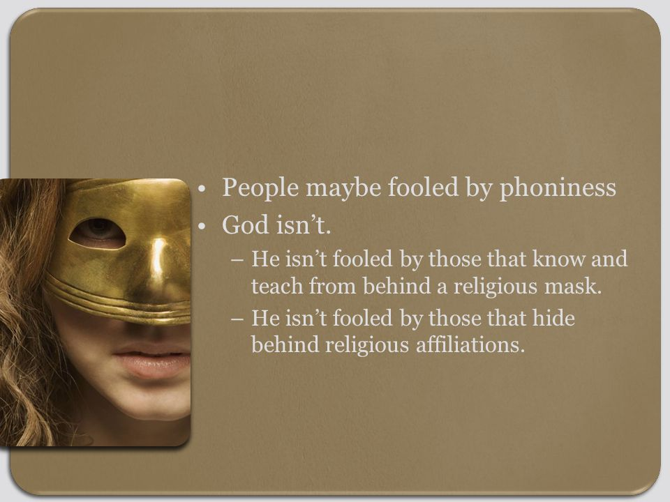 People maybe fooled by phoniness God isn't.