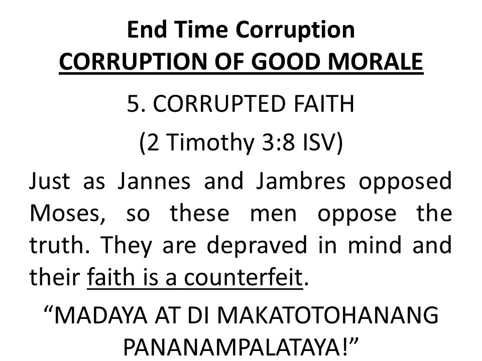 End Time Corruption CORRUPTION OF GOOD MORALE 5. CORRUPTED FAITH (2 Timothy 3:8 ISV) Just as Jannes and Jambres opposed Moses, so these men oppose the