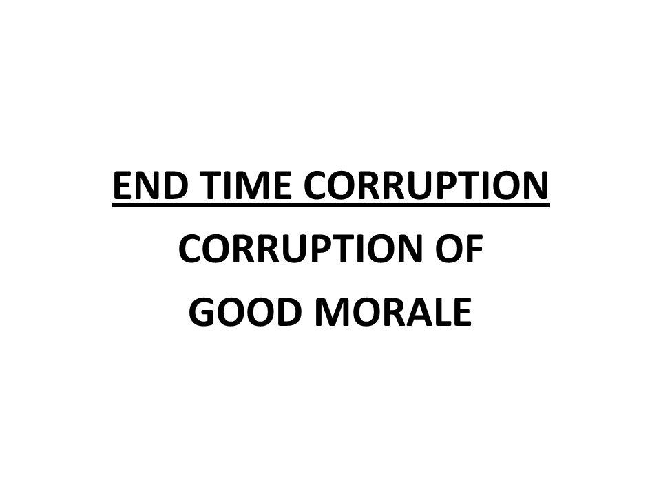 END TIME CORRUPTION CORRUPTION OF GOOD MORALE