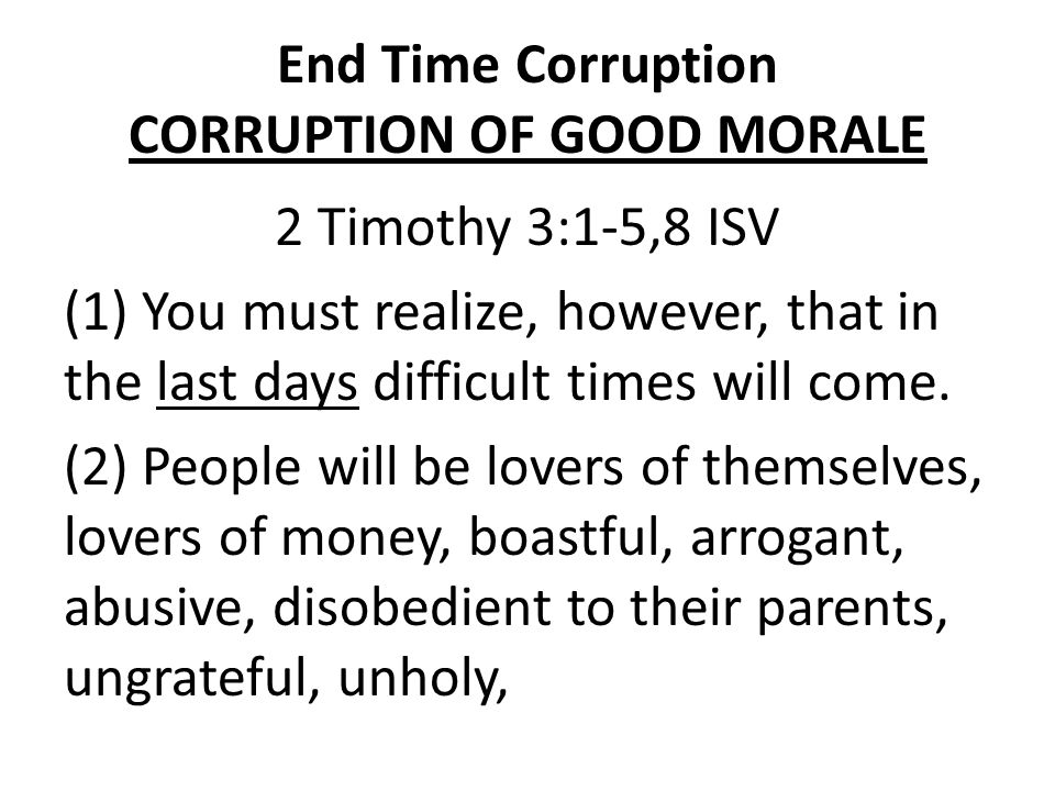 End Time Corruption CORRUPTION OF GOOD MORALE 2 Timothy 3:1-5,8 ISV (3) unfeeling, uncooperative, slanderous, degenerate, brutal, hateful of what is good, (4) traitors, reckless, conceited, and lovers of pleasure rather than lovers of God.