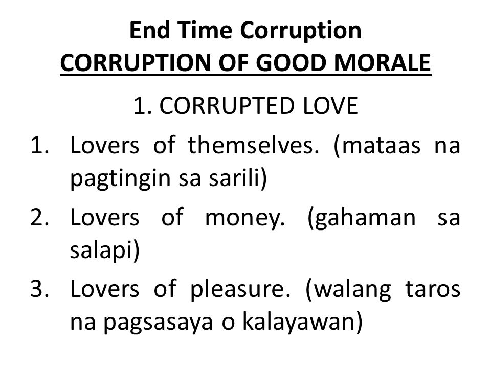 End Time Corruption CORRUPTION OF GOOD MORALE 1. CORRUPTED LOVE 1.Lovers of themselves. (mataas na pagtingin sa sarili) 2.Lovers of money. (gahaman sa