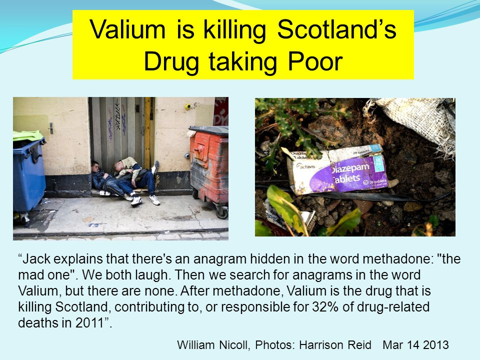 Valium is killing Scotland's Drug taking Poor William Nicoll, Photos: Harrison Reid Mar 14 2013 Jack explains that there s an anagram hidden in the word methadone: the mad one .
