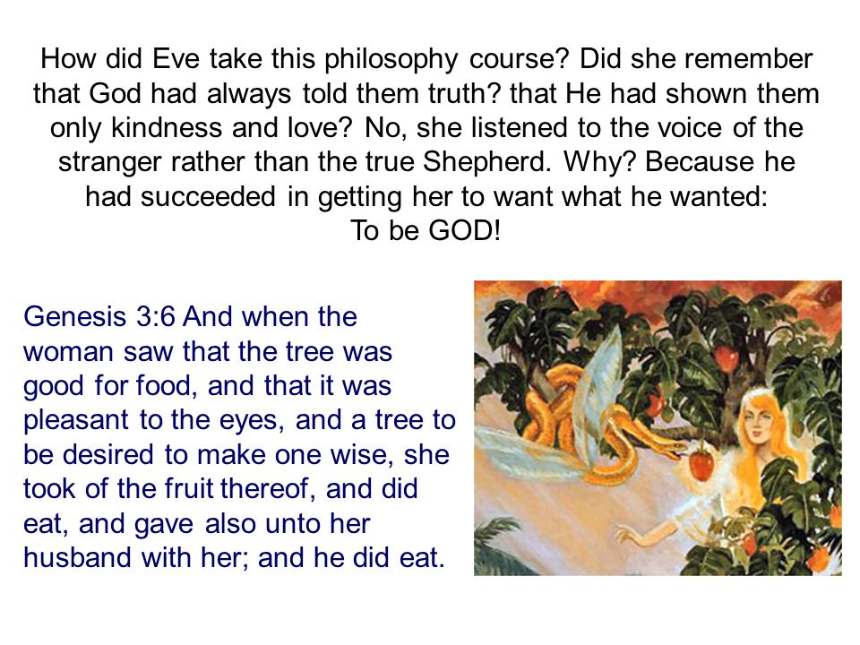 How did Eve take this philosophy course. Did she remember that God had always told them truth.
