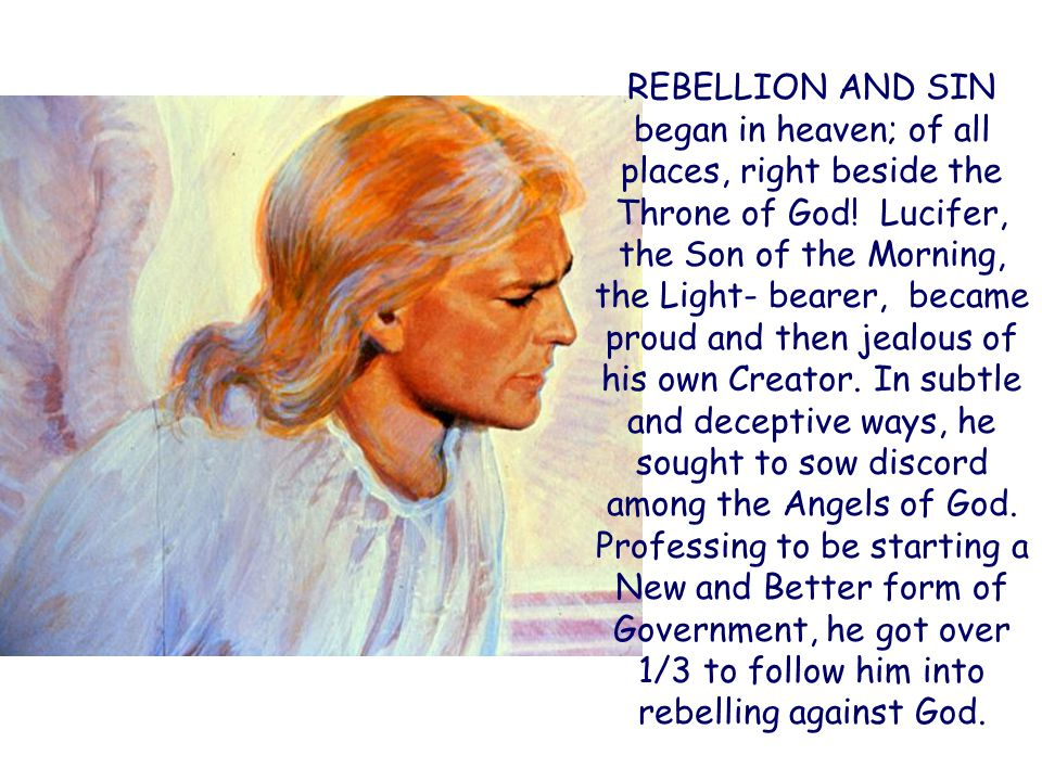 REBELLION AND SIN began in heaven; of all places, right beside the Throne of God! Lucifer, the Son of the Morning, the Light- bearer, became proud and