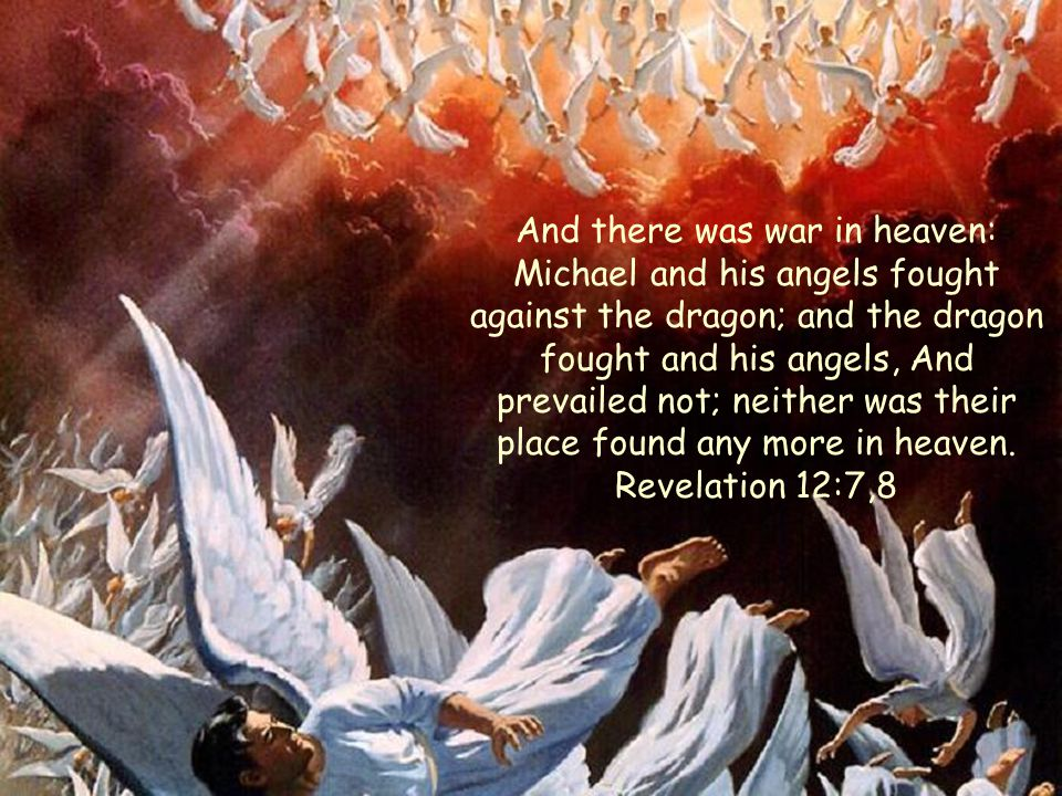 And there was war in heaven: Michael and his angels fought against the dragon; and the dragon fought and his angels, And prevailed not; neither was their place found any more in heaven.