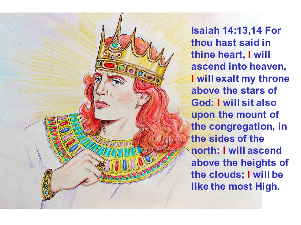 Isaiah 14:13,14 For thou hast said in thine heart, I will ascend into heaven, I will exalt my throne above the stars of God: I will sit also upon the mount of the congregation, in the sides of the north: I will ascend above the heights of the clouds; I will be like the most High.