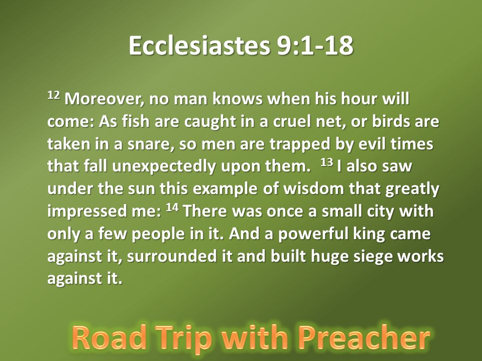 Ecclesiastes 9:1-18 15 Now there lived in that city a man poor but wise, and he saved the city by his wisdom.