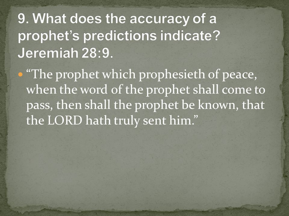 The prophet which prophesieth of peace, when the word of the prophet shall come to pass, then shall the prophet be known, that the LORD hath truly sent him.