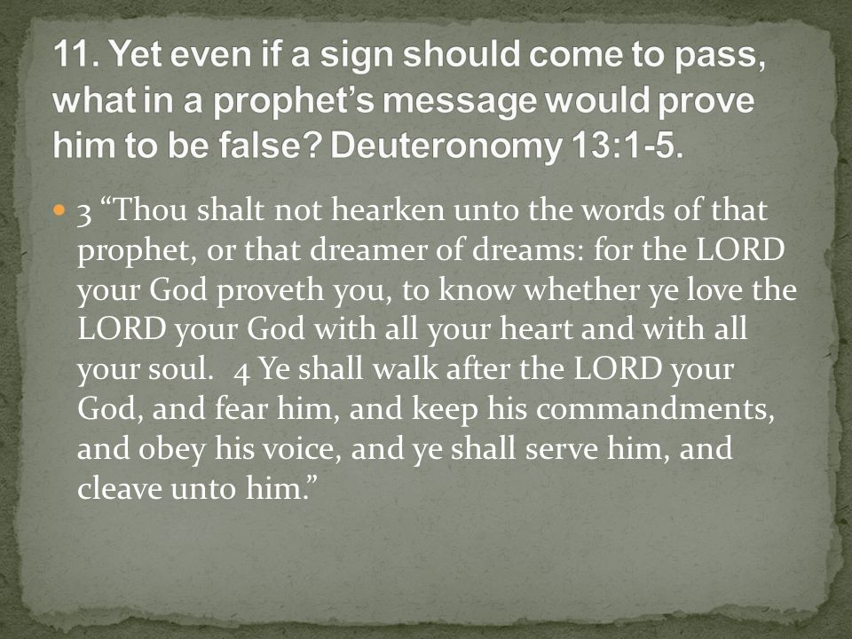 3 Thou shalt not hearken unto the words of that prophet, or that dreamer of dreams: for the LORD your God proveth you, to know whether ye love the LORD your God with all your heart and with all your soul.