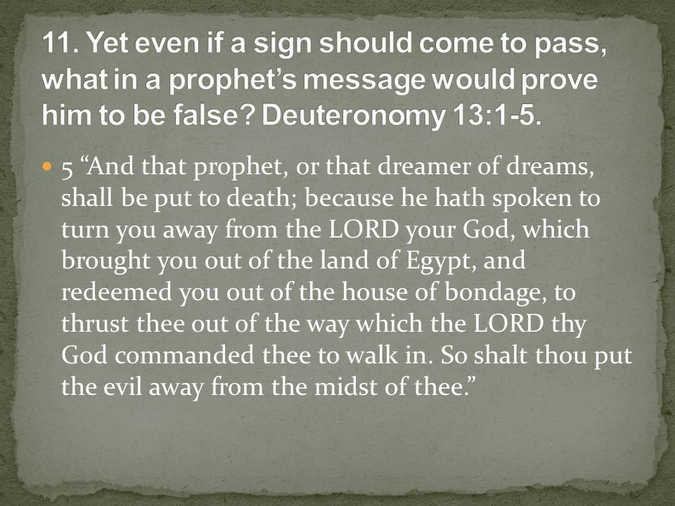 5 And that prophet, or that dreamer of dreams, shall be put to death; because he hath spoken to turn you away from the LORD your God, which brought you out of the land of Egypt, and redeemed you out of the house of bondage, to thrust thee out of the way which the LORD thy God commanded thee to walk in.