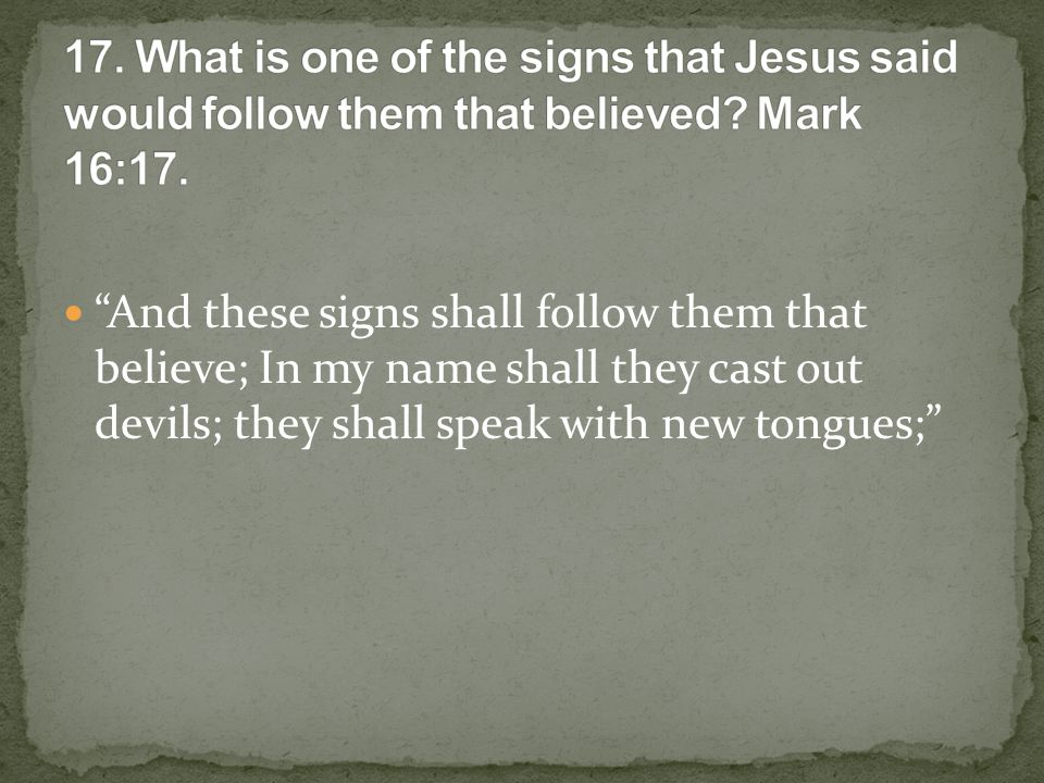 And these signs shall follow them that believe; In my name shall they cast out devils; they shall speak with new tongues;