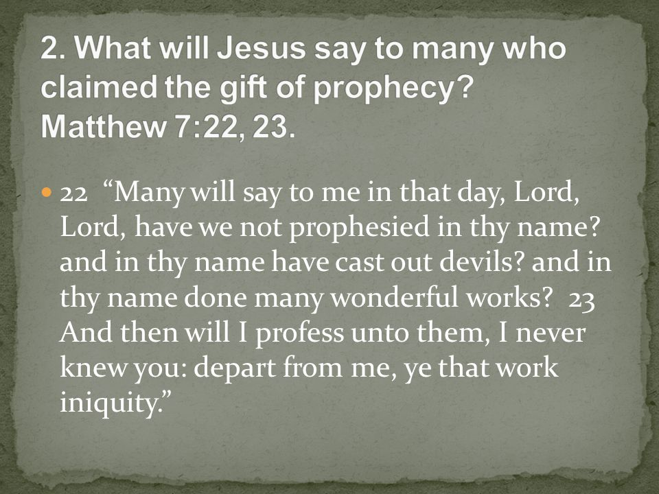22 Many will say to me in that day, Lord, Lord, have we not prophesied in thy name.