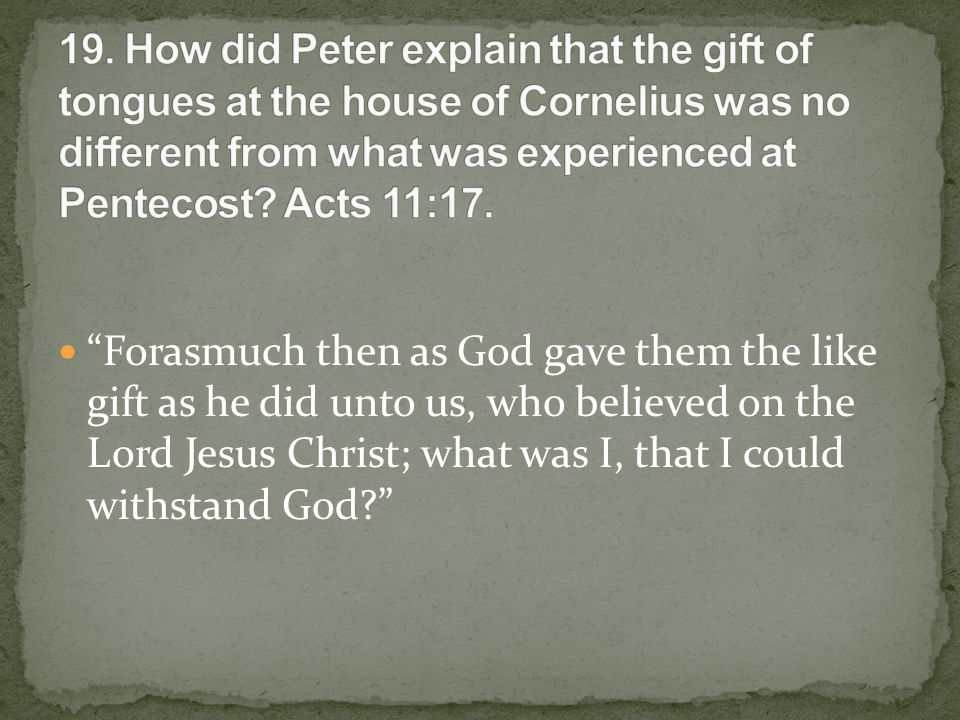 Forasmuch then as God gave them the like gift as he did unto us, who believed on the Lord Jesus Christ; what was I, that I could withstand God