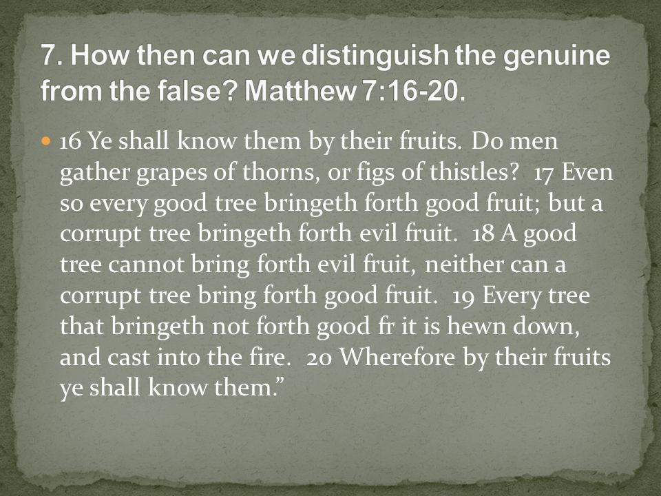 16 Ye shall know them by their fruits. Do men gather grapes of thorns, or figs of thistles.