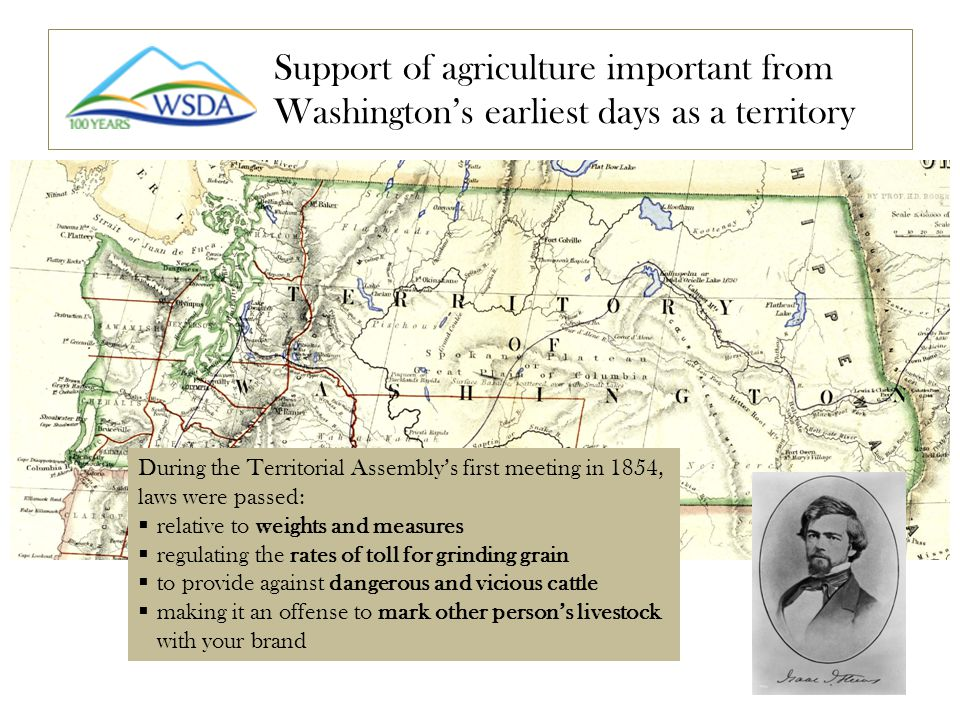 Support of agriculture important from Washington's earliest days as a territory During the Territorial Assembly's first meeting in 1854, laws were passed:  relative to weights and measures  regulating the rates of toll for grinding grain  to provide against dangerous and vicious cattle  making it an offense to mark other person's livestock with your brand