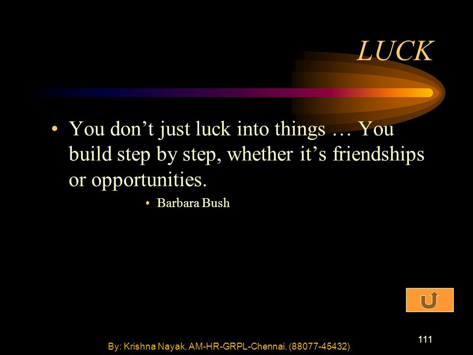 111 You don't just luck into things … You build step by step, whether it's friendships or opportunities. Barbara Bush LUCK By: Krishna Nayak, AM-HR-GR