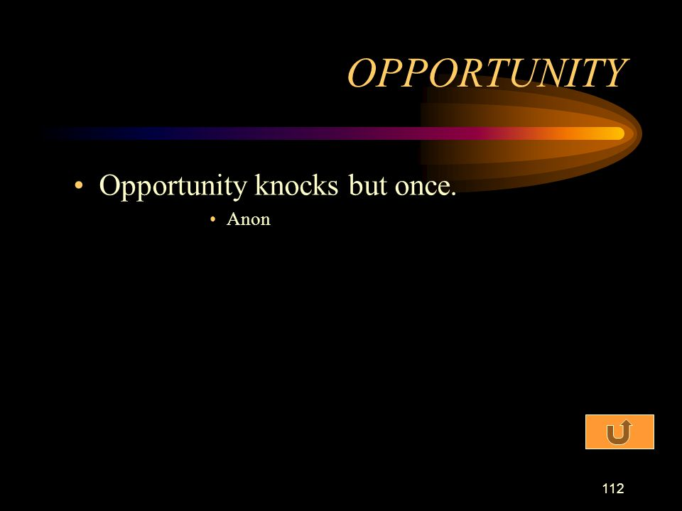 112 Opportunity knocks but once. Anon OPPORTUNITY