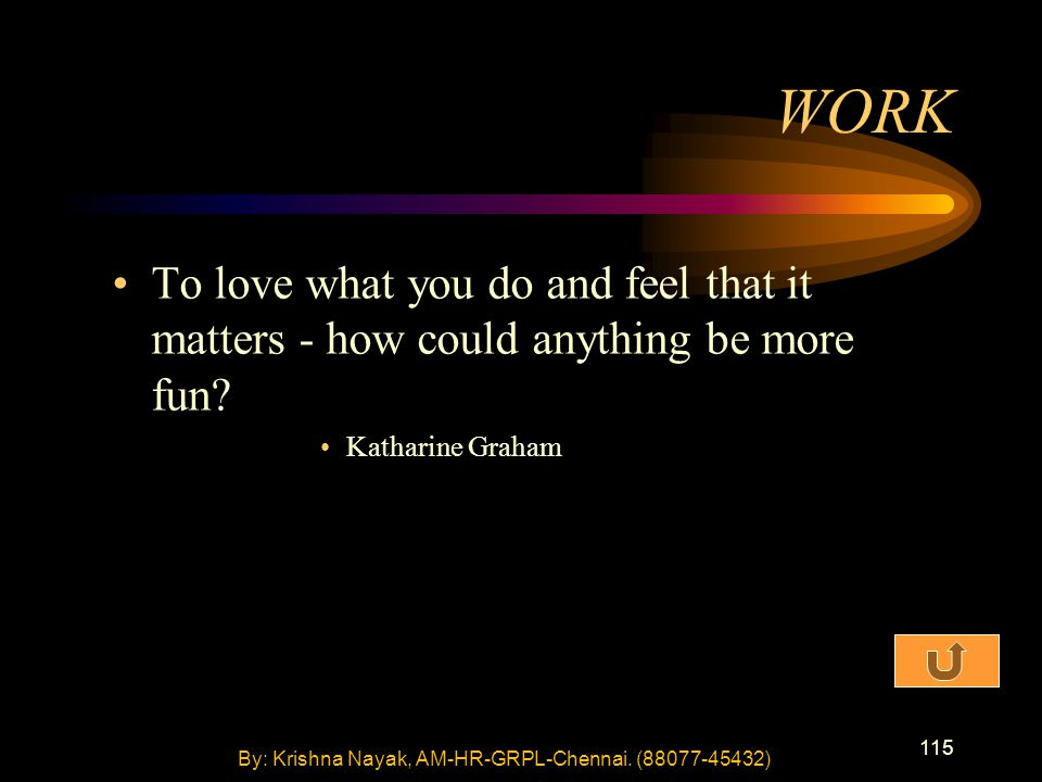 115 To love what you do and feel that it matters - how could anything be more fun? Katharine Graham WORK By: Krishna Nayak, AM-HR-GRPL-Chennai. (88077
