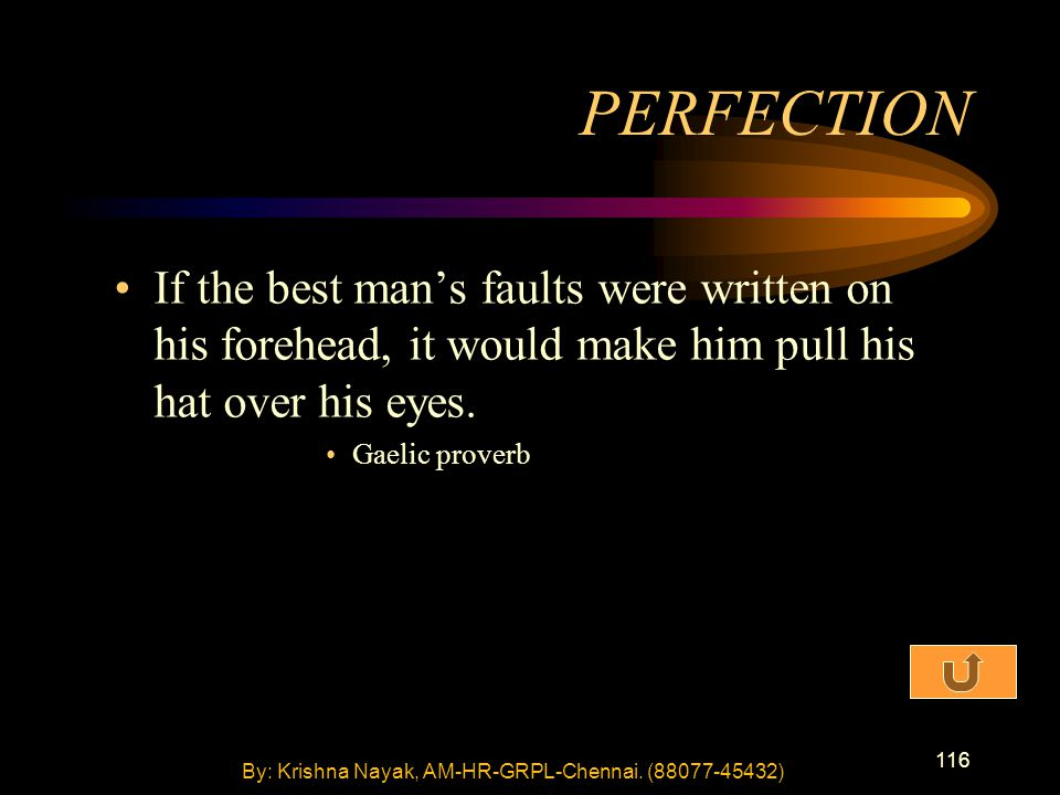 116 If the best man's faults were written on his forehead, it would make him pull his hat over his eyes. Gaelic proverb PERFECTION By: Krishna Nayak,