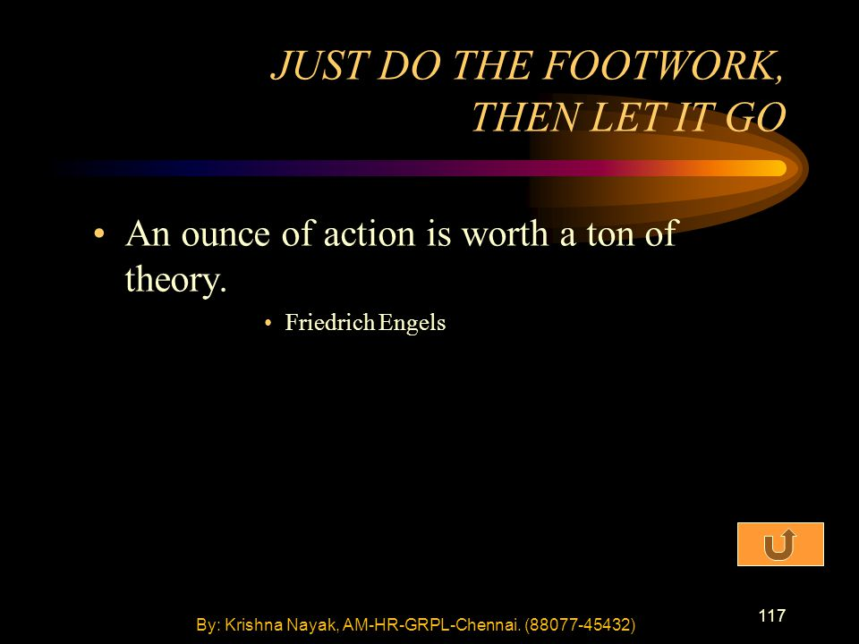 117 An ounce of action is worth a ton of theory. Friedrich Engels JUST DO THE FOOTWORK, THEN LET IT GO By: Krishna Nayak, AM-HR-GRPL-Chennai. (88077-4