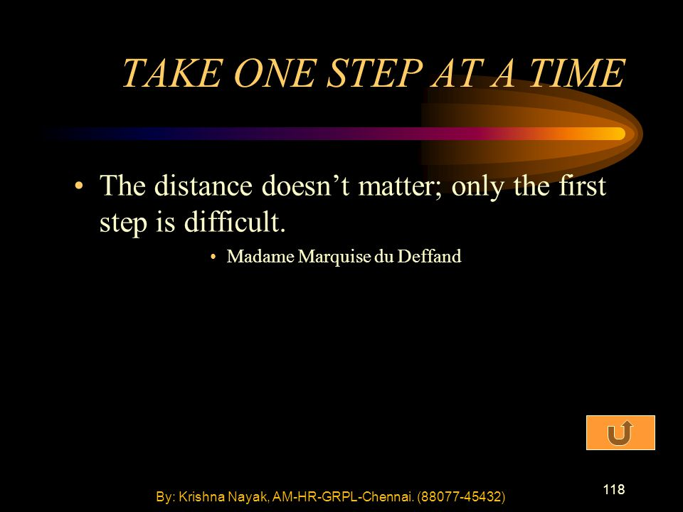 118 The distance doesn't matter; only the first step is difficult. Madame Marquise du Deffand TAKE ONE STEP AT A TIME By: Krishna Nayak, AM-HR-GRPL-Ch