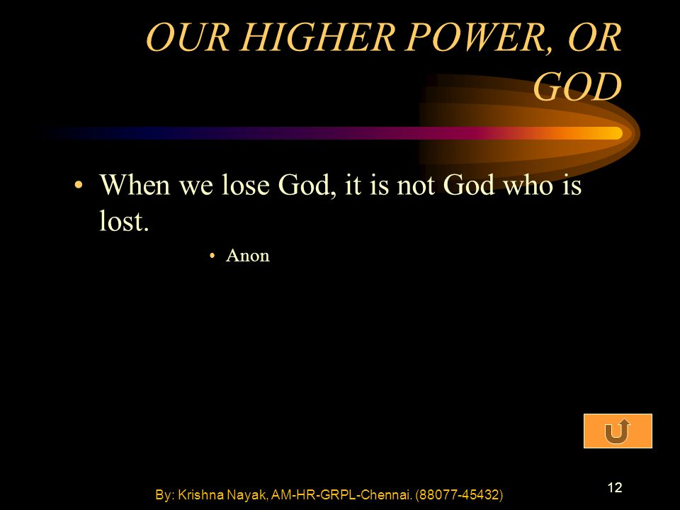 12 OUR HIGHER POWER, OR GOD When we lose God, it is not God who is lost.