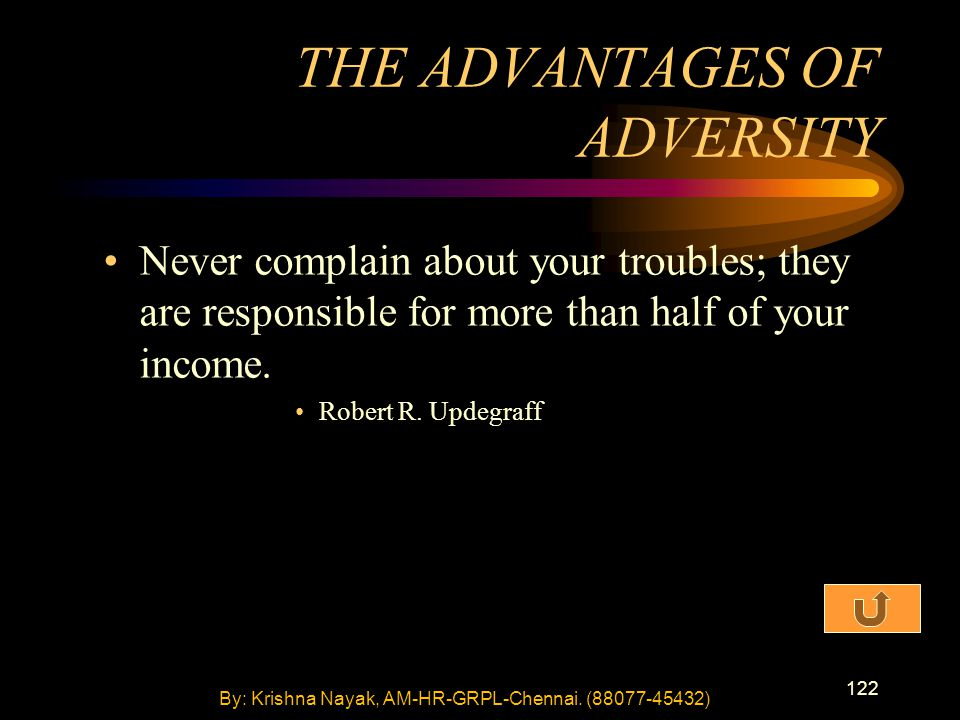122 Never complain about your troubles; they are responsible for more than half of your income. Robert R. Updegraff THE ADVANTAGES OF ADVERSITY By: Kr