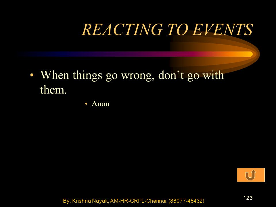 123 When things go wrong, don't go with them. Anon REACTING TO EVENTS By: Krishna Nayak, AM-HR-GRPL-Chennai. (88077-45432)