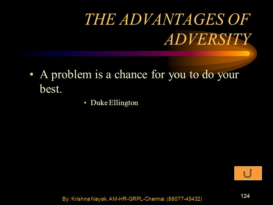 124 A problem is a chance for you to do your best. Duke Ellington THE ADVANTAGES OF ADVERSITY By: Krishna Nayak, AM-HR-GRPL-Chennai. (88077-45432)