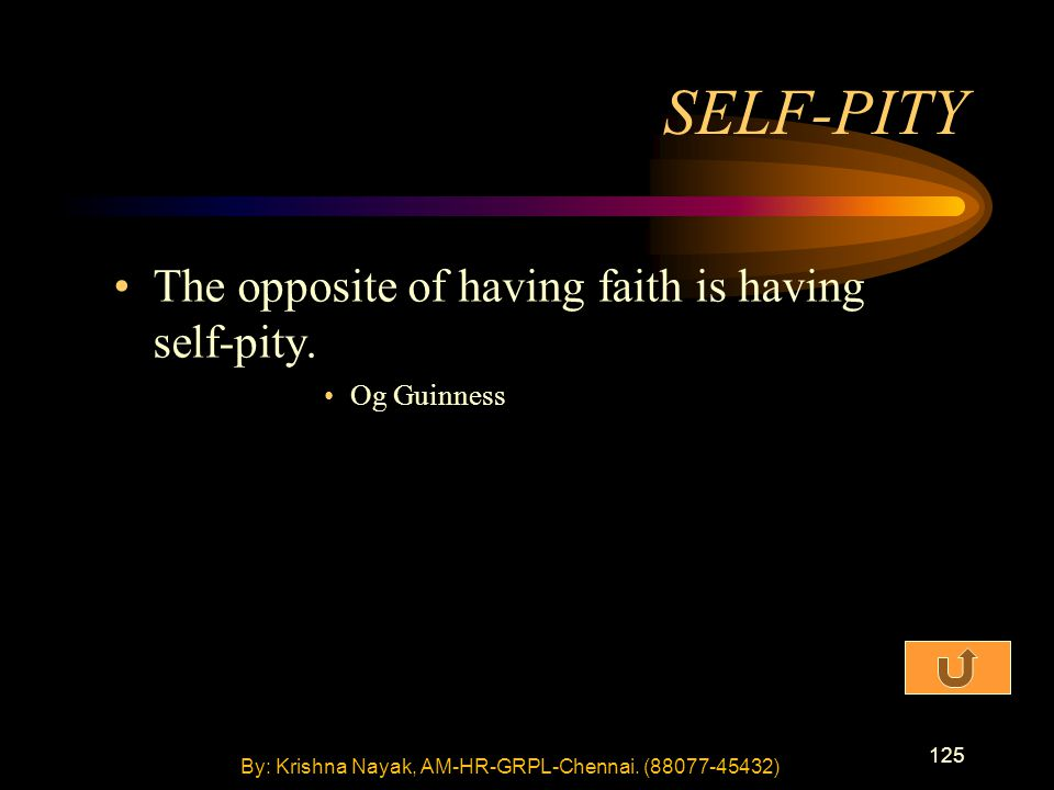 125 The opposite of having faith is having self-pity. Og Guinness SELF-PITY By: Krishna Nayak, AM-HR-GRPL-Chennai. (88077-45432)