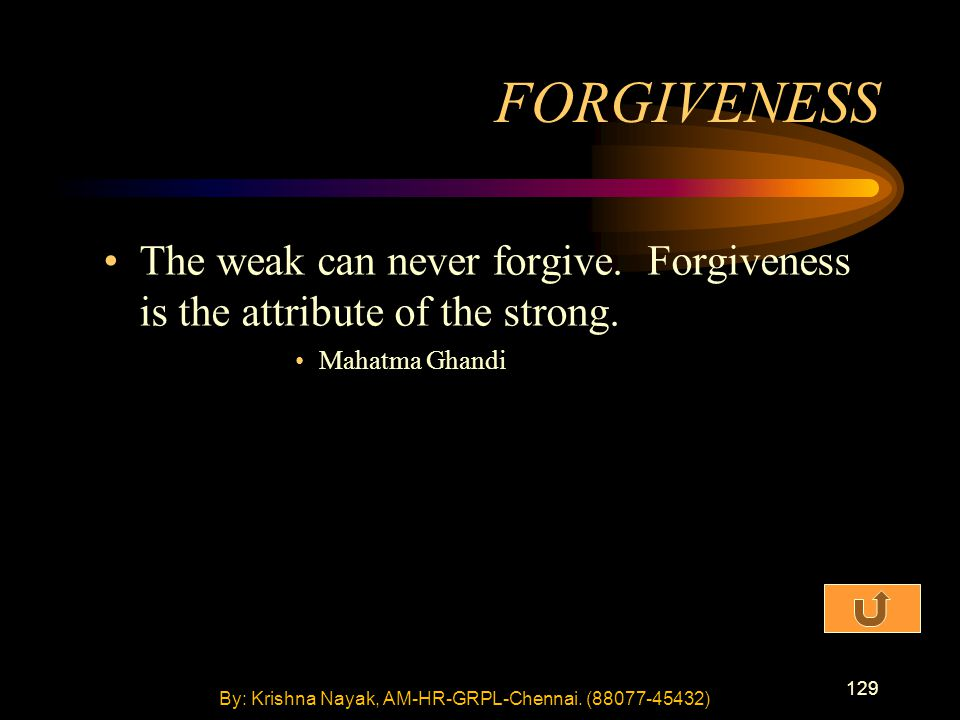 129 The weak can never forgive. Forgiveness is the attribute of the strong. Mahatma Ghandi FORGIVENESS By: Krishna Nayak, AM-HR-GRPL-Chennai. (88077-4