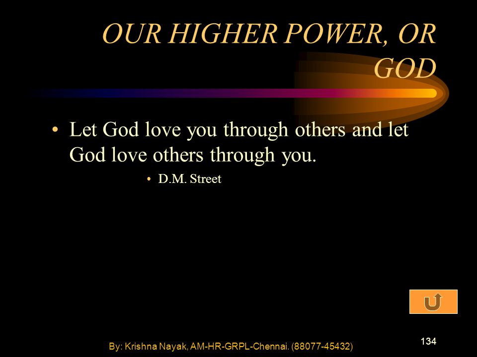 134 Let God love you through others and let God love others through you. D.M. Street OUR HIGHER POWER, OR GOD By: Krishna Nayak, AM-HR-GRPL-Chennai. (