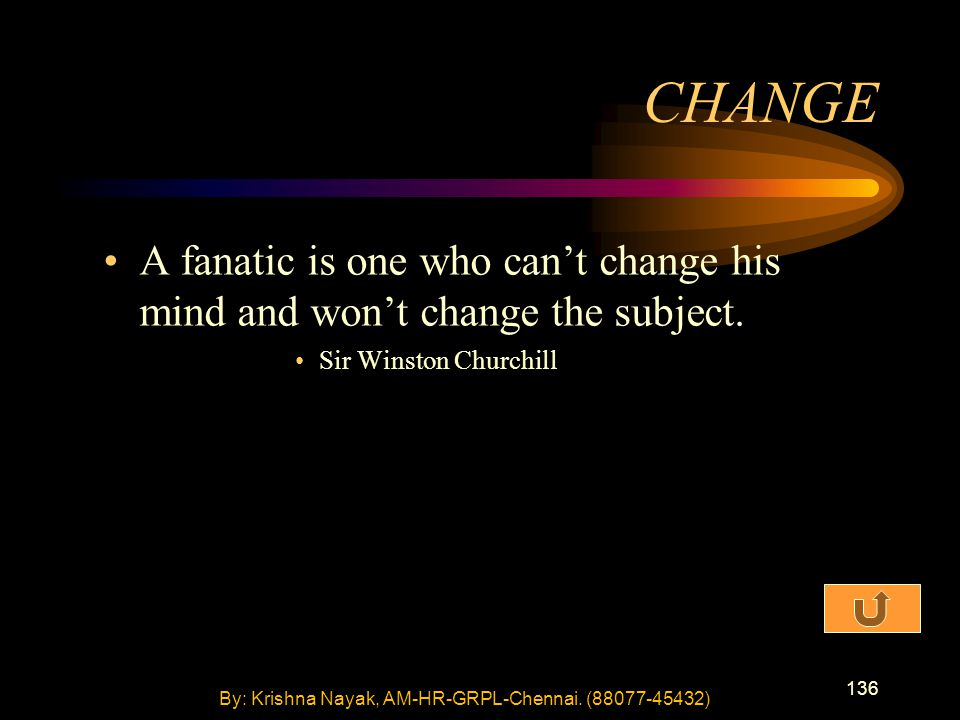 136 A fanatic is one who can't change his mind and won't change the subject. Sir Winston Churchill CHANGE By: Krishna Nayak, AM-HR-GRPL-Chennai. (8807