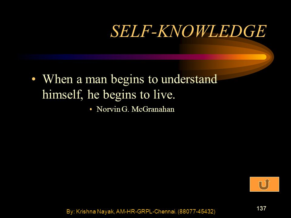 137 When a man begins to understand himself, he begins to live. Norvin G. McGranahan SELF-KNOWLEDGE By: Krishna Nayak, AM-HR-GRPL-Chennai. (88077-4543