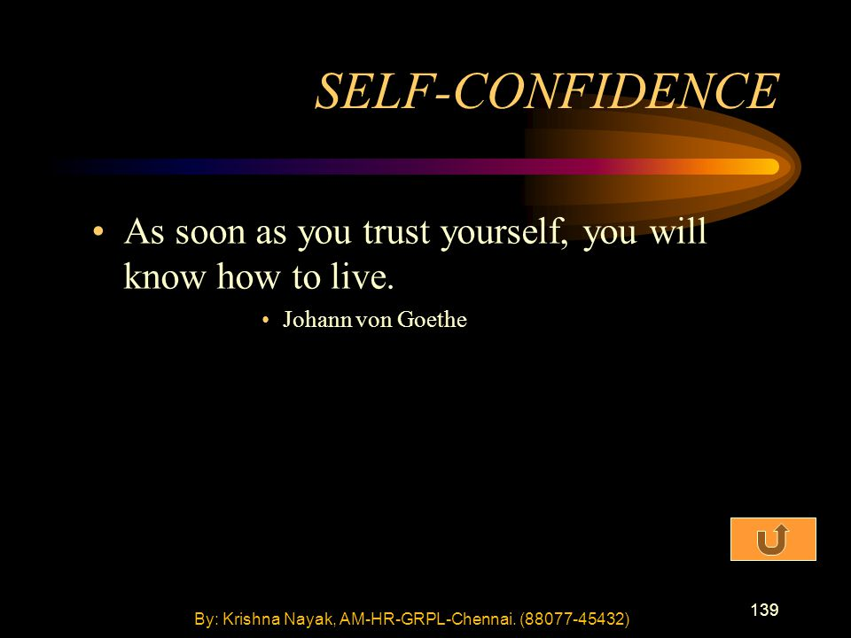139 As soon as you trust yourself, you will know how to live. Johann von Goethe SELF-CONFIDENCE By: Krishna Nayak, AM-HR-GRPL-Chennai. (88077-45432)