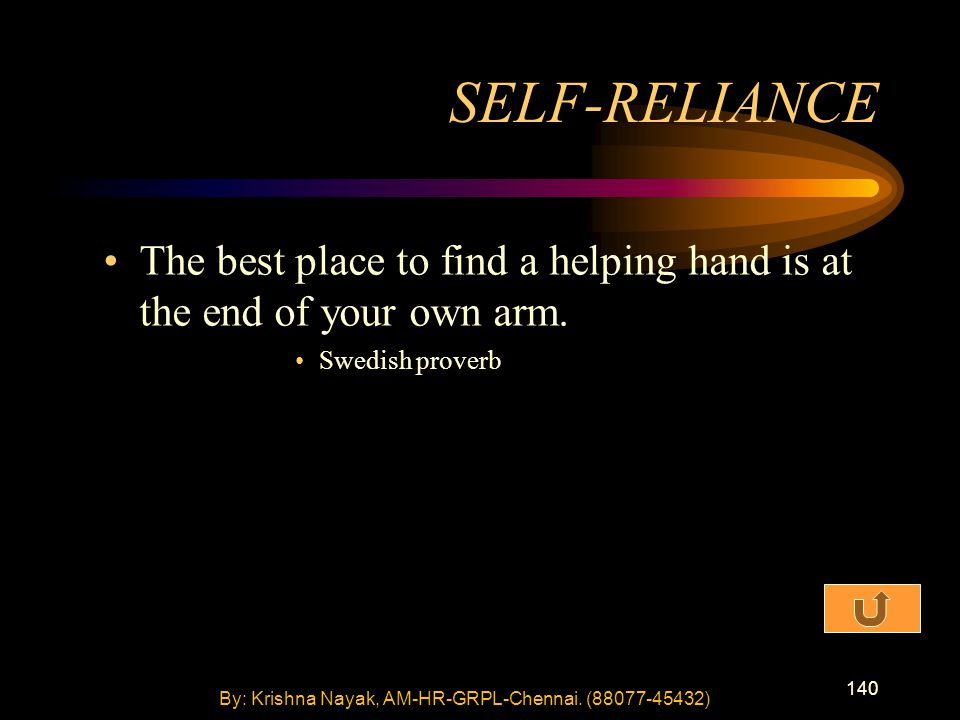 140 The best place to find a helping hand is at the end of your own arm. Swedish proverb SELF-RELIANCE By: Krishna Nayak, AM-HR-GRPL-Chennai. (88077-4