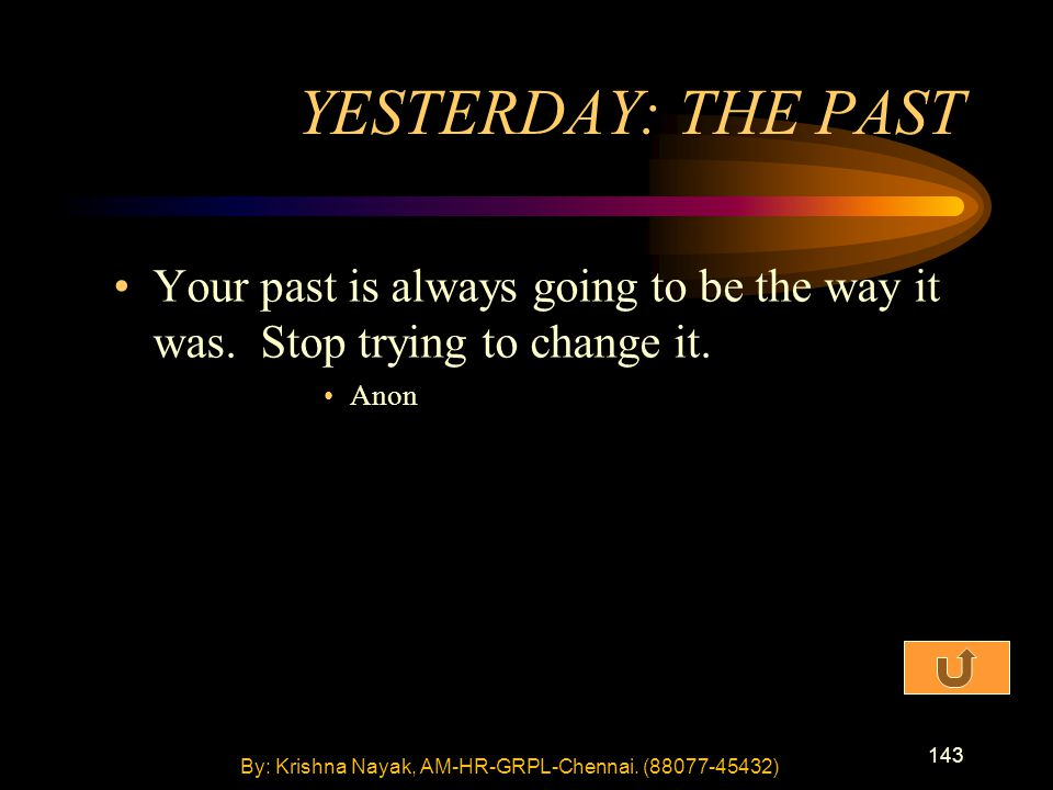 143 Your past is always going to be the way it was. Stop trying to change it. Anon YESTERDAY: THE PAST By: Krishna Nayak, AM-HR-GRPL-Chennai. (88077-4