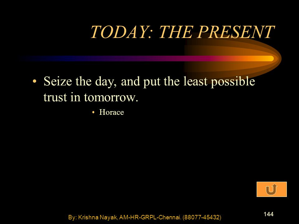 144 Seize the day, and put the least possible trust in tomorrow. Horace TODAY: THE PRESENT By: Krishna Nayak, AM-HR-GRPL-Chennai. (88077-45432)