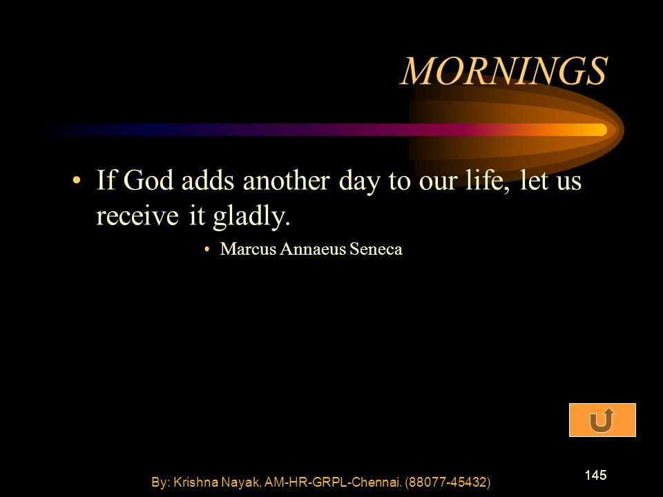 145 If God adds another day to our life, let us receive it gladly. Marcus Annaeus Seneca MORNINGS By: Krishna Nayak, AM-HR-GRPL-Chennai. (88077-45432)