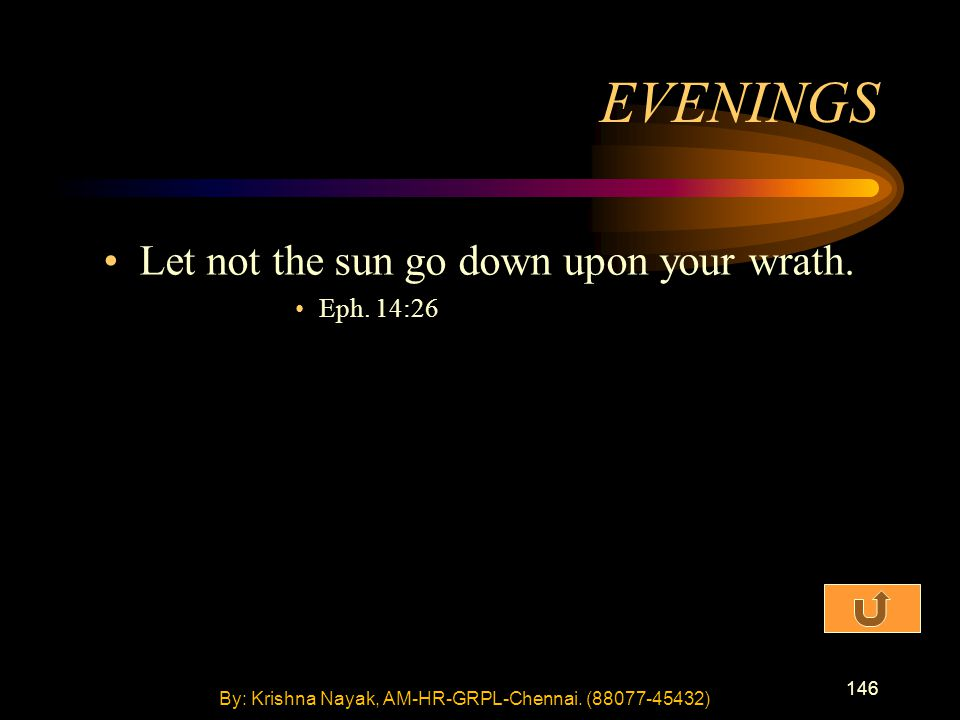 146 Let not the sun go down upon your wrath. Eph. 14:26 EVENINGS By: Krishna Nayak, AM-HR-GRPL-Chennai. (88077-45432)