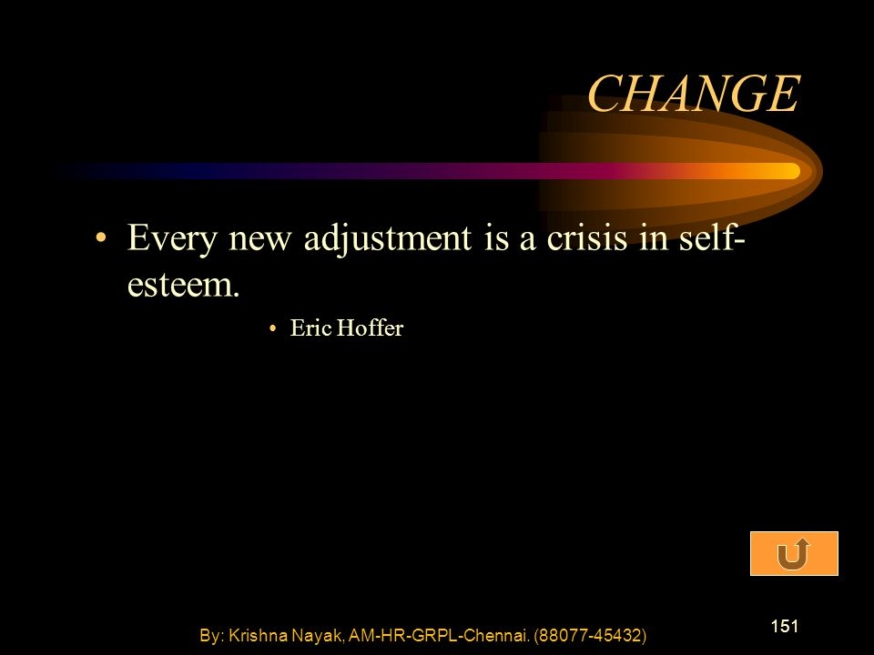 151 Every new adjustment is a crisis in self- esteem. Eric Hoffer CHANGE By: Krishna Nayak, AM-HR-GRPL-Chennai. (88077-45432)