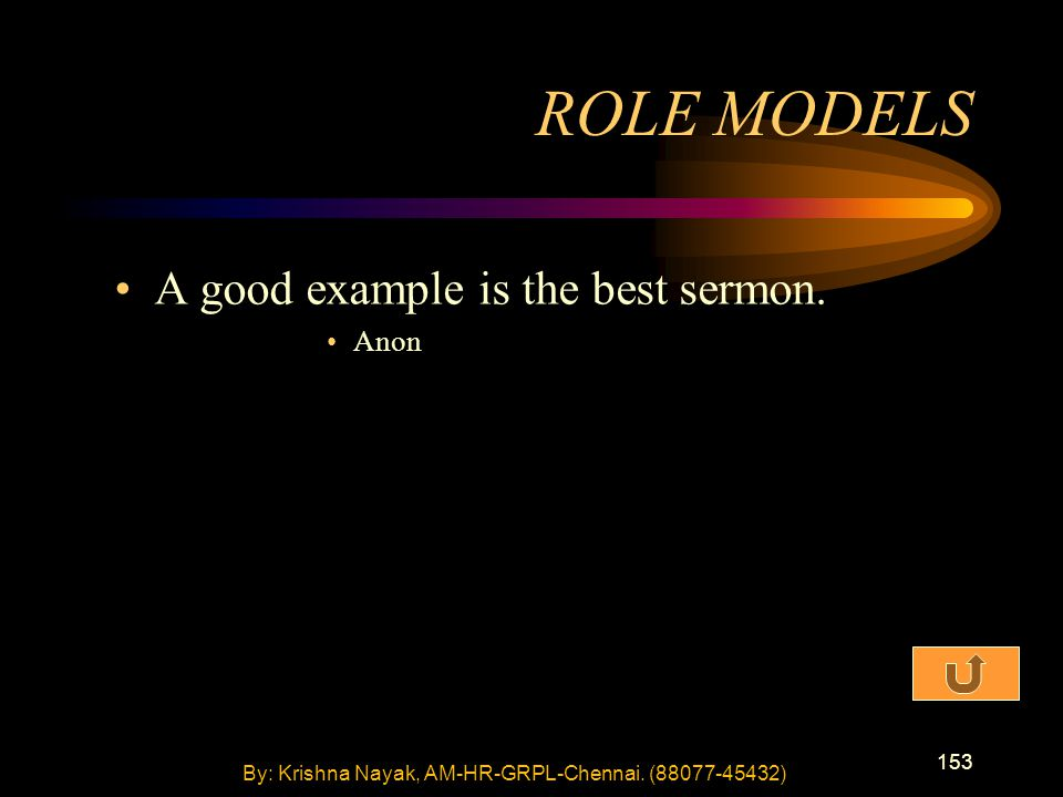 153 A good example is the best sermon. Anon ROLE MODELS By: Krishna Nayak, AM-HR-GRPL-Chennai.