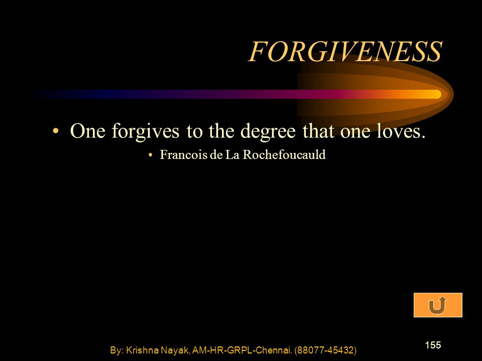 155 One forgives to the degree that one loves. Francois de La Rochefoucauld FORGIVENESS By: Krishna Nayak, AM-HR-GRPL-Chennai. (88077-45432)