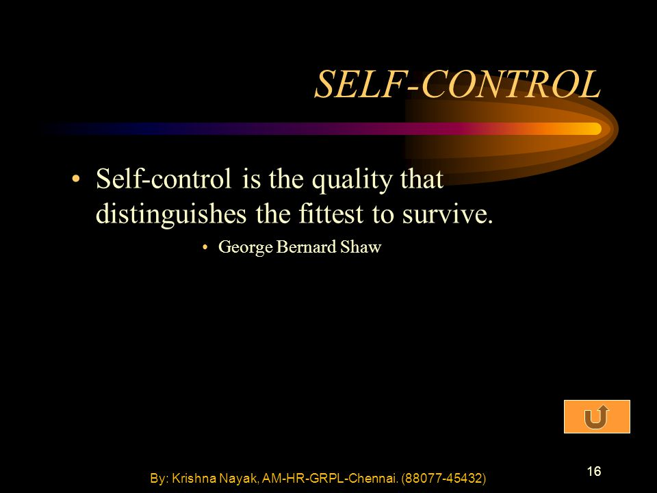 16 SELF-CONTROL Self-control is the quality that distinguishes the fittest to survive. George Bernard Shaw By: Krishna Nayak, AM-HR-GRPL-Chennai. (880