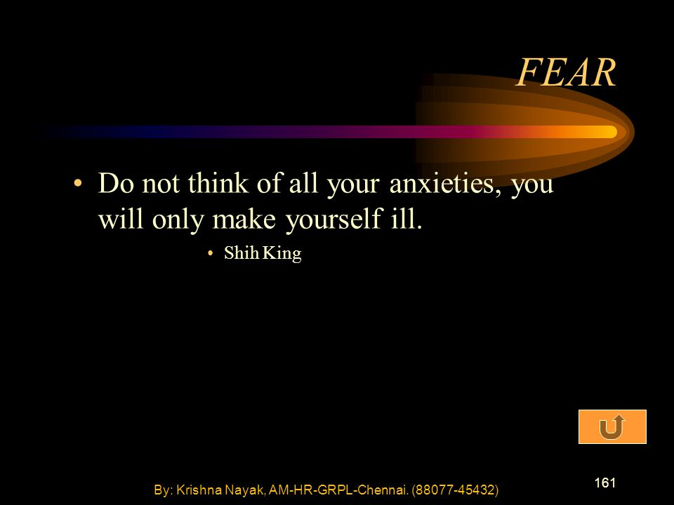 161 Do not think of all your anxieties, you will only make yourself ill. Shih King FEAR By: Krishna Nayak, AM-HR-GRPL-Chennai. (88077-45432)
